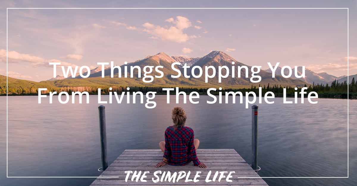 Two Things Stopping You From Living The Simple Life