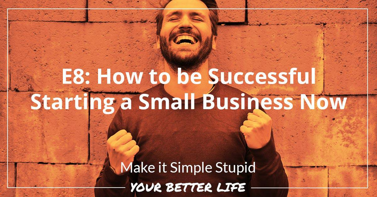 E8: How To Be Successful Starting A Small Business Now
