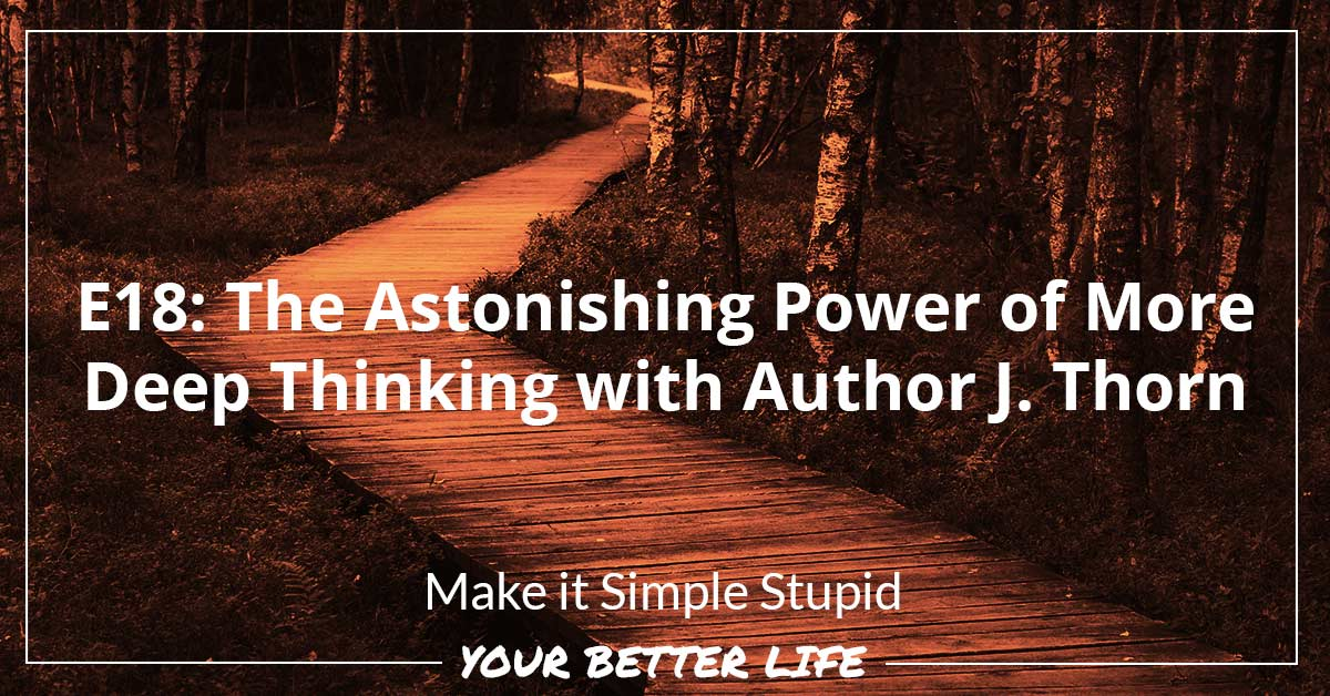 E18: The Astonishing Power Of More Deep Thinking With Author J. Thorn