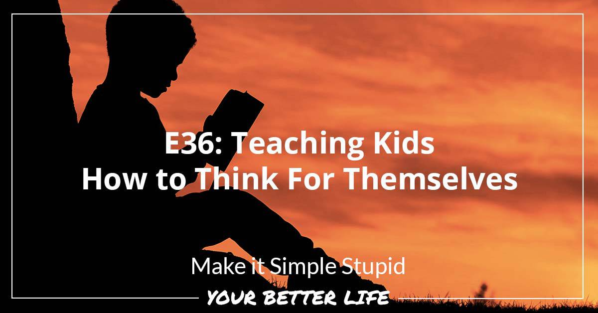 E36: Teaching Kids How To Think For Themselves