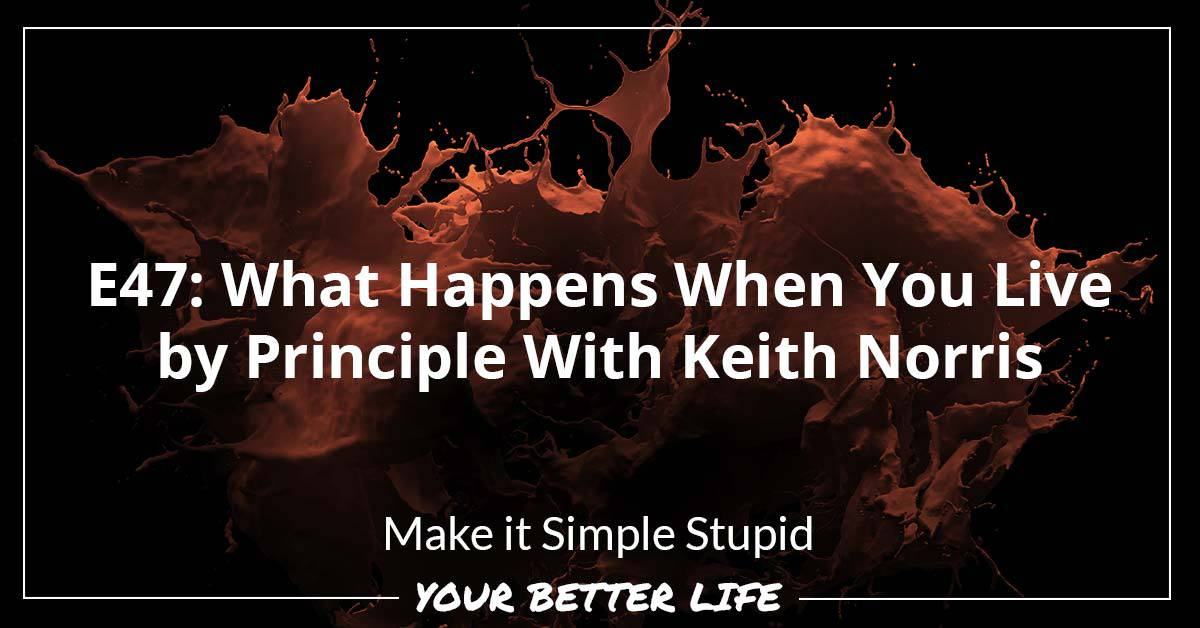 E47: What Happens When You Live By Principle With Keith Norris