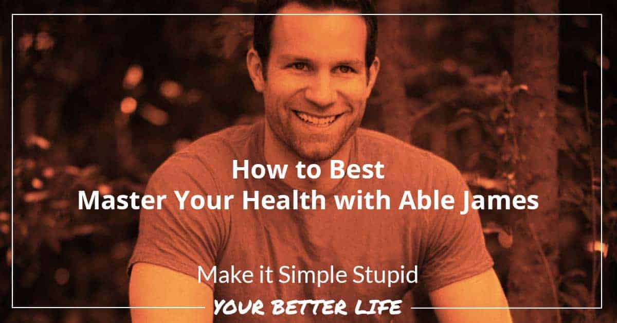 E75: How To Best Master Your Health With Able James